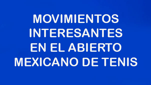 GOLPE DE REVÉS: ABIERTO MEXICANO DE TENIS CON MUCHOS MOVIMIENTOS