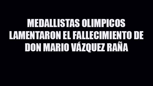 MEDALLISTAS OLÍMPICOS DE MÉXICO, LAMENTA EL DECESO DE MARIO VÁZQUEZ RAÑA, EL MEXICANO MÁS UNIVERSAL DEL OLIMPISMO MUNDIAL