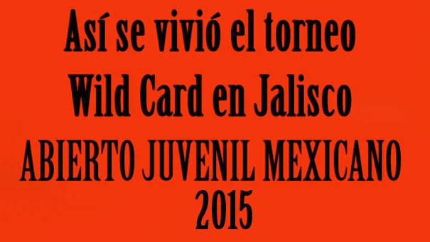 ABIERTO JUVENIL MEXICANO: ASÍ SE VIVIÓ EL TORNEO DE WILD CARD EN EL 2015; PABLO GUERRA Y DANIELA MORALES ERAN LOS CAMPEONES DE JALISCO