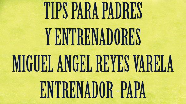 TIPS PARA PADRES Y ENTRENADORES: MIGUEL ÁNGEL REYES VARELA PADRE DE UN COPA DAVIS