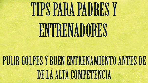 TIPS PARA PADRES Y ENTRENADORES: PULIR GOLPES Y BUEN ENTRENAMIENTO ANTES DE LA ALTA COMPETENCIA